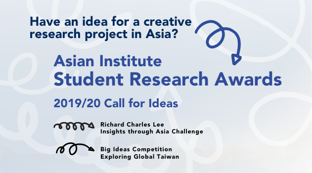 Image has abstract shapes of looped arrows and text that reads:Have an idea for a creative research project in Asia? Asian Institute Student Research Awards 2019-20 Call for Ideas. Richard Charles Lee Insights through Asia Challenge, Big Ideas Competition: Exploring Global Taiwan