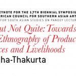 Opening Keynote for the 17th Biennial Symposium of the American Council for Southern Asian Art (ACSAA) Centre for South Asian Studies BN Pandey Lecture ART, BUT NOT QUITE: TOWARDS A NEW ETHNOGRAPHY OF PRODUCTIONS, PRACTICES AND LIVELIHOODS Speaker: Dr. Tapati Guha-Thakurta