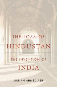 Book Cover: The Loss of Hindustan: The Invention of India. Manan Ahmed Asif