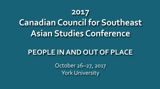 2017 Canadian Council for Southeast Asian Studies Conference: People in and out of place. October 26-27, 2017, York University.