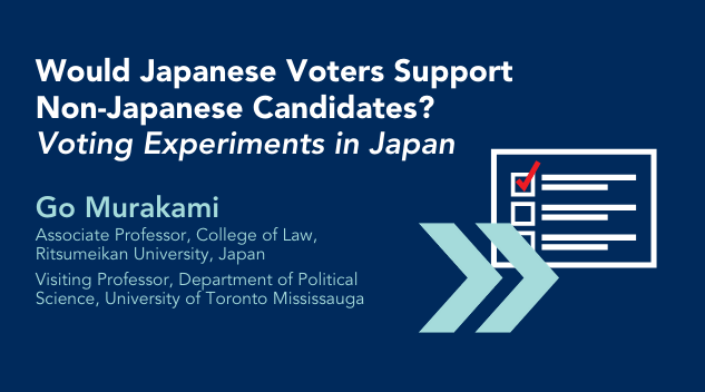 Would Japanese Voters Support Non-Japanese Candidates? Voting Experiments in Japan. Go Murakami Associate Professor, College of Law, Ritsumeikan University, Japan Visiting Professor, Department of Political Science, University of Toronto Mississauga