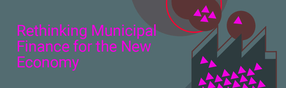 Rethinking Municipal Finance for the New Economy